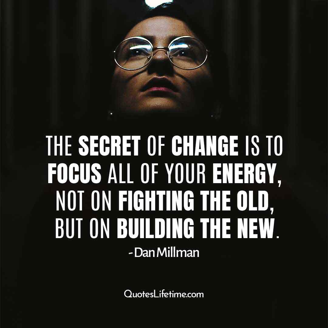 inspirational quotes for new year, The secret of change is to focus all of your energy, not on fighting the old, but on building the new.