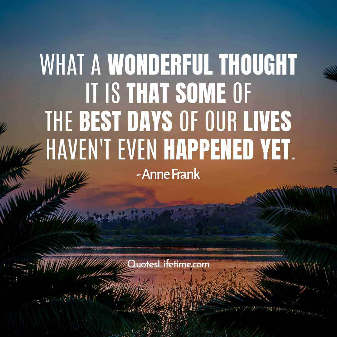 new year encouraging quotes, What a wonderful thought it is that some of the best days of our lives havent even happened yet.