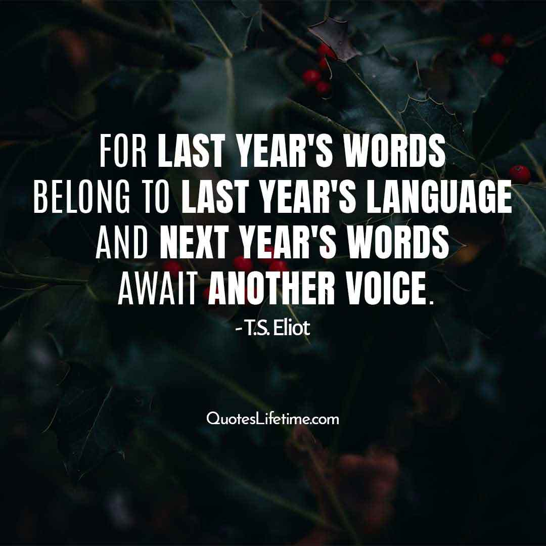 new year inspirational quotes, For last years words belong to last years language And next years words await another voice.