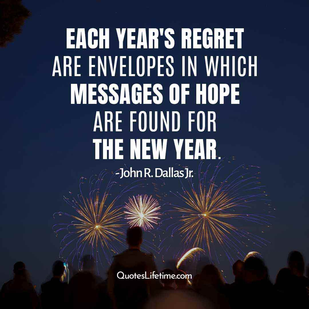 new year positive quotes, Each years regret are envelopes in which messages of hope are found for the new year.