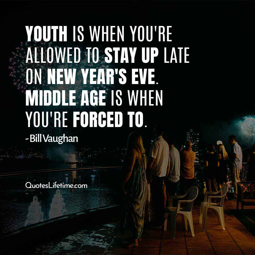 short inspirational new year quotes, Youth is when you are allowed to stay up late on New Years Eve. Middle age is when you are forced to.
