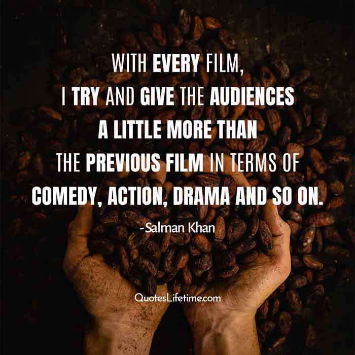 Quotes by Salman Khan, With every film, I try and give the audiences a little more than the previous film in terms of comedy, action, drama and so on.