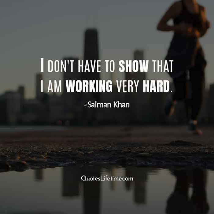 Salman Khan Inspirational quotes , I do not have to show that I am working very hard.
