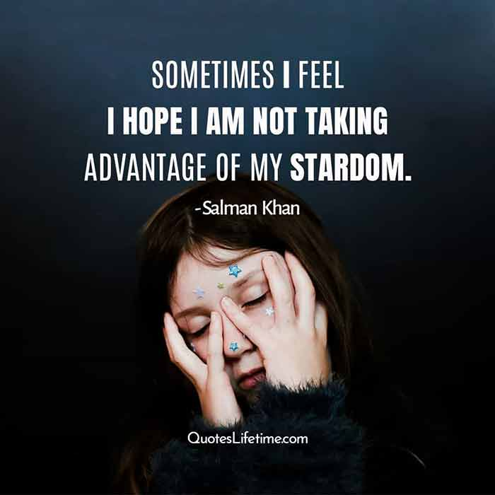 Salman Khan best quotes, Sometimes I feel I hope I am not taking advantage of my stardom.
