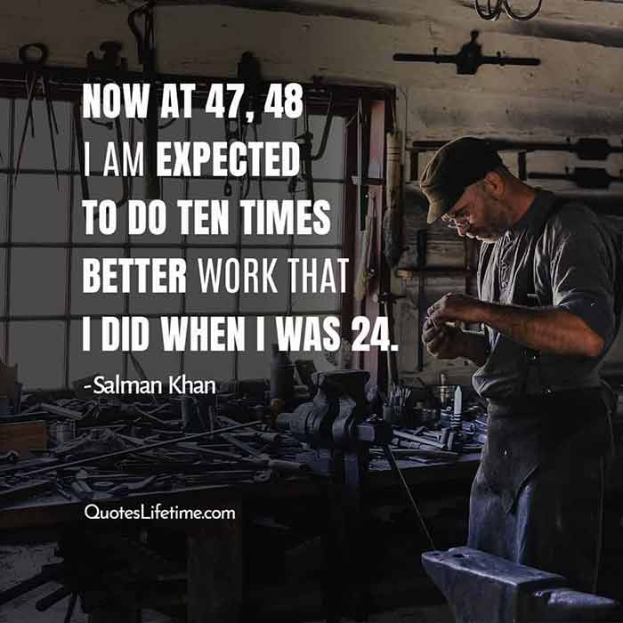 Salman Khan filmy quotes, Now at 47, 48 I am expected to do ten times better work that I did when I was 24.