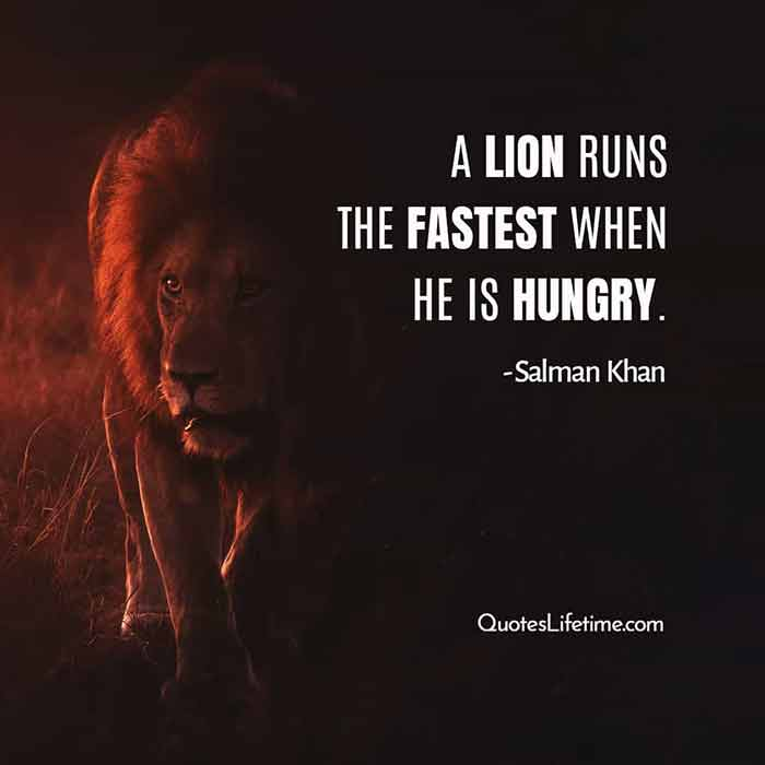 Salman Khan motivational quotes, A lion runs the fastest when he is hungry.